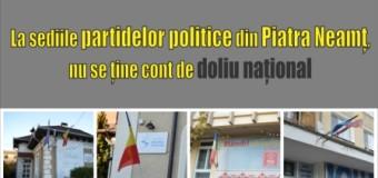 La sediile partidelor politice din Piatra Neamț, nu se ține cont de doliu național