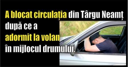 A blocat circulația din Târgu Neamț după ce a adormit la volan în mijlocul drumului.