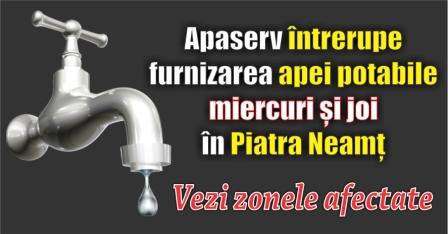 Apaserv întrerupe furnizarea apei potabile miercuri și joi în Piatra Neamț