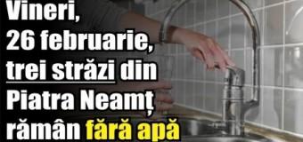Vineri, 26 februarie, trei străzi din Piatra Neamț rămân fără apă