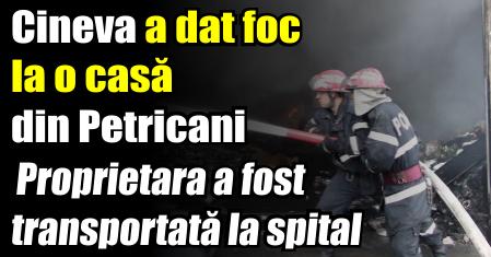 Cineva a dat foc la o casă în Petricani. Proprietara a fost transportată la spital