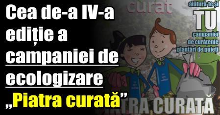 """Cea de-a IV-a ediție a campaniei de ecologizare """"Piatra curată"""""""
