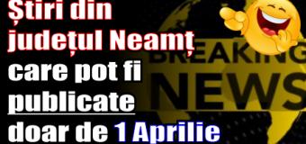 Știri din județul Neamț care pot fi publicate doar de 1 Aprilie