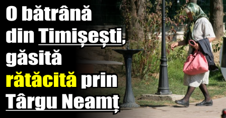O bătrână din Timișești, găsită rătăcită prin Târgu Neamț