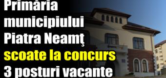 Primăria municipiului Piatra Neamţ scoate la concurs 3 posturi vacante