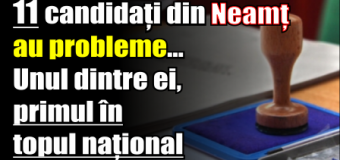11 candidați din Neamț au probleme… Unul dintre ei este primul în topul național