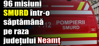 96 misiuni SMURD într-o săptămână pe raza județului Neamț