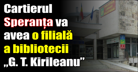 """Cartierul Speranța va avea o filială a bibliotecii """"G. T. Kirileanu"""""""