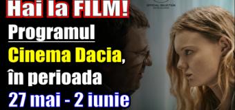 Hai la film! Programul Cinema Dacia, în perioada 27 mai – 2 iunie