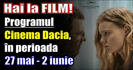 Hai la film! Programul Cinema Dacia, în perioada 27 mai - 2 iunie