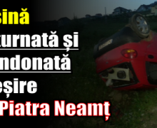 Mașină răsturnată și abandonată la ieșire din Piatra Neamț
