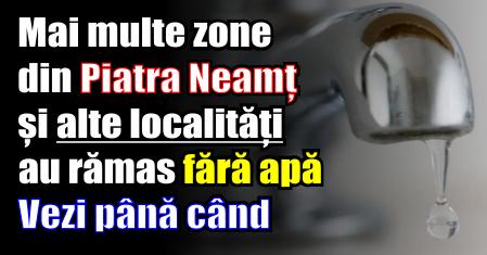 Mai multe zone din Piatra Neamț și alte localități au rămas fără apă