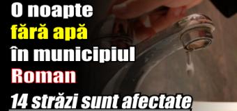 O noapte fără apă în municipiul Roman. 14 străzi sunt afectate