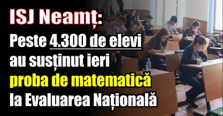 ISJ Neamț: Peste 4300 de elevi au susținut ieri proba de matematică la Evaluarea Națională