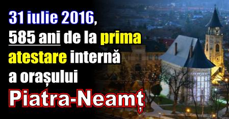 31 iulie – 585 ani de la prima atestare internă a orașului Piatra Neamț