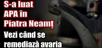 Din cauza unei avarii, municipiul Piatra-Neamț a rămas azi, 1 iulie, fără apă