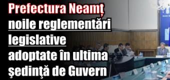 Prefectura Neamț – noile reglementări legislative adoptate în ultima şedinţă de Guvern