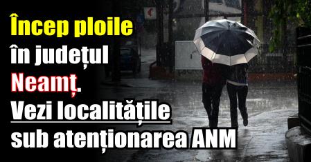 Încep ploile în județul Neamț. Vezi localitățile sub atenționarea ANM