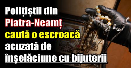 Polițiștii din Piatra-Neamț caută o escroacă acuzată de înșelăciune cu bijuterii