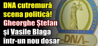 DNA cutremură scena politică! Gheorghe Ștefan și Vasile Blaga într-un nou dosar