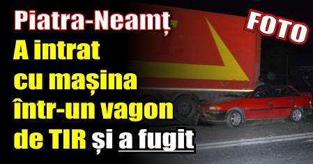 Piatra-Neamț – A intrat cu mașina într-un vagon de TIR și a fugit de la locul accidentului
