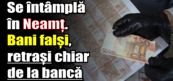Se întâmplă în Neamț. Bani falși, retrași chiar de la bancă