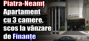 Piatra-Neamț – Apartament cu 3 camere, scos la vânzare de Finanțe