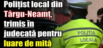 Polițist local din Târgu-Neamț, trimis în judecată pentru luare de mită