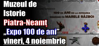 """Muzeul de Istorie Piatra-Neamţ – """"Expo 100 de ani"""" – vineri, 4 noiembrie"""