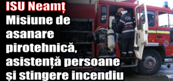 ISU Neamț – Misiune de asanare pirotehnică, asistență persoane și stingere incendiu