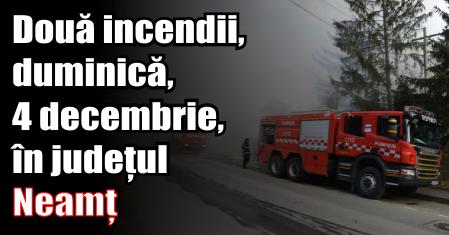 Două incendii, duminică (4 decembrie), în județul Neamț