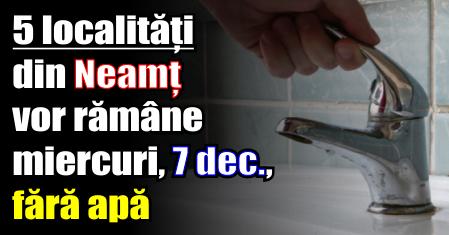 5 localități din Neamț vor rămâne miercuri, 7 decembrie, fără apă