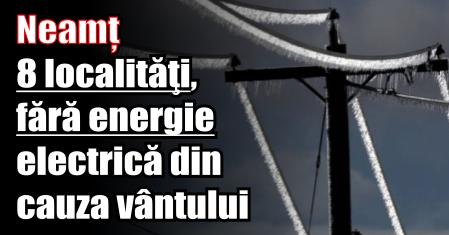 Neamț – 8 localităţi, fără energie electrică din cauza vântului puternic