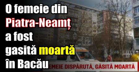 O femeie din Piatra-Neamț a fost gasită moartă în Bacău