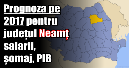 Prognoza pe 2017 pentru județul Neamț – salarii, șomaj, PIB