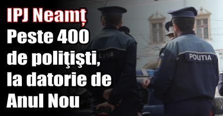 Neamț – Peste 400 de poliţişti, la datorie de Anul Nou