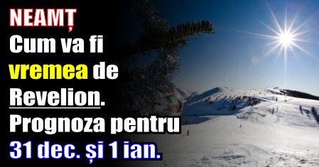 Neamț – Cum va fi vremea de Revelion. Prognoza METEO pentru 31 decembrie și 1 ianuarie