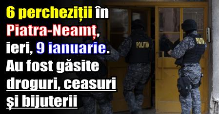 6 percheziții în Piatra-Neamț, ieri (9 ianuarie). Au fost găsite droguri, ceasuri și bijuterii