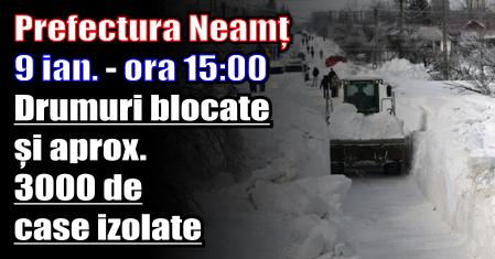 Prefectura Neamț – 9 ianuarie, ora 15:00 – Drumuri blocate și aprox. 3000 de case izolate