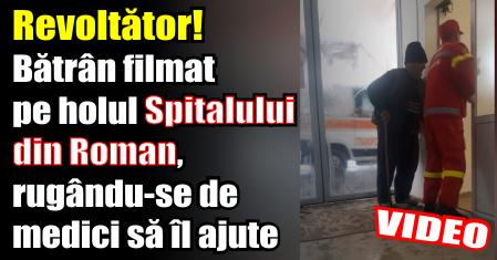 Revoltător! Bătrân filmat pe holul Spitalului din Roman, rugându-se de medici să îl ajute