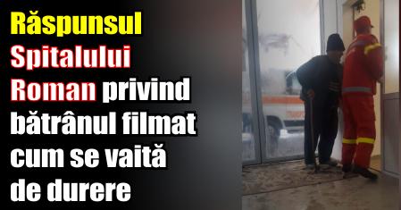 Răspunsul Spitalului Roman privind bătrânul filmat cum se vaită de durere