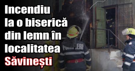 Incendiu la o biserică din lemn în localitatea Săvinești