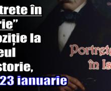 """""""Portrete în istorie"""" – expoziție la Muzeul de Istorie, luni 23 ianuarie"""