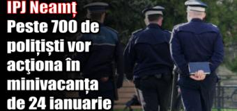 IPJ Neamț – Peste 700 de polițiști vor acţiona în minivacanța de 24 ianuarie